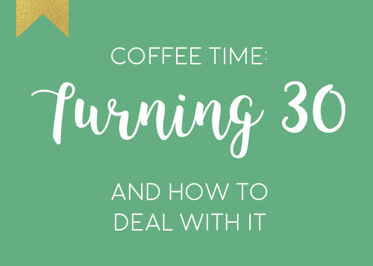 Coffee Time : Turning 30, and how to deal with it!